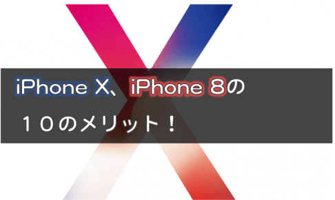 iPhone X、iPhone 8の10のメリット