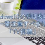 Windows10の乗り換えで注意すべきTV視聴の盲点