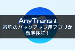 AnyTrans for macは最強のバックアップ用アプリか徹底検証してみた