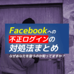 Facebookの不正ログイン対処法まとめ