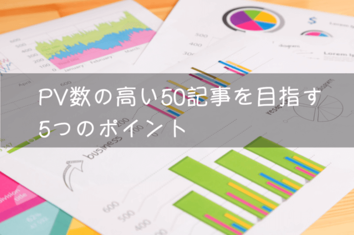 ブログ 50記事:PV数の高い50記事を目指す5つのポイント