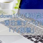 Windows10の乗り換えで注意すべきはTV視聴